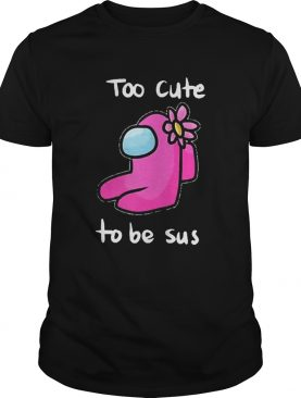 Too Cute To Be Sus Impostor Funny Among Game Us shirt