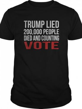 Trump Lied 200,000 People Died and Counting Vote shirt