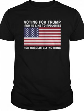 Voting For Trump And I'd Like To Apologize For Absolutely Nothing American Flag shirt