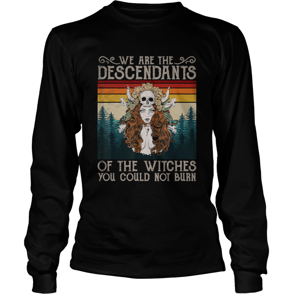 We Are The Descendants Of Witches You Could Not Burn Witch Long Sleeve