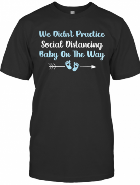 We Didn'T Practice Social Distancing Baby On The Way T-Shirt