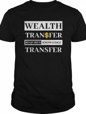 Wealth Transfer Requires Knowledge Transfer shirt