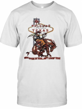 Welcome To Fabulous Texas What Happens In Texas Ain'T Leavin Texas Cowboys Riding Horse T-Shirt
