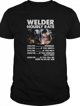 Welder hourly rate minimum if you watch if you help if you worked on it first if you tell me how to do my job shirt
