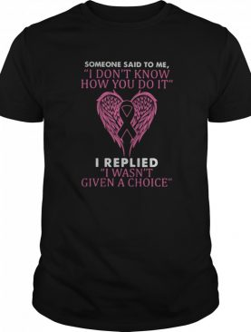 Wings someone said to me i don't know how you do it i replied i wasn't given a choice breast cancer awareness shirt