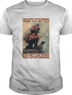 You Dont Stop Hiking When You Get Old You Get Old When You Stop Hiking shirt