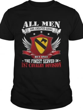All Men Are Created Equal But Only The Finest Served In 1ST Cavalry Division shirt