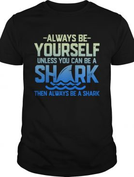 Always Be Yourself Unless You Can Be A Shark Then Alway Be A Shark shirt