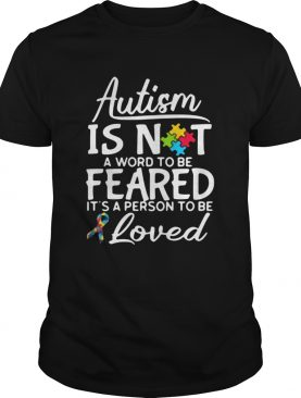 Autism Is Not A Word To Be Feared Its A Person To Be And Loved shirt
