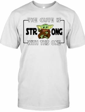 Baby Yoda The Cute Is Strong With This One T-Shirt