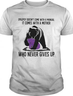 Bear Epilepsy Doesnt Come With A Manual It Comes With A Mother Who Never Gives Up shirt