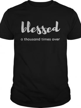 Blessed a thousand times over shirt