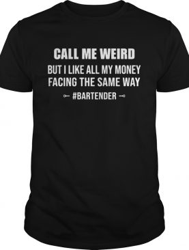 CALL ME WEIRD BUT I LIKE ALL MY MONEY FACING THE SAME WAY BARTENDER shirt