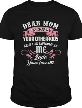 Dear Mom Im Sorry Your Other Kids Arent As Awesome As Me Love Your Favorite shirt