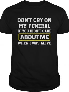 Dont Cry On My Funeral If You Didnt Care About Me When I Was Alive shirt