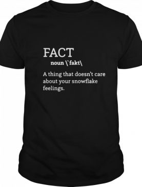 Fact definition a thing that doesnt care about your snowflake feelings shirt
