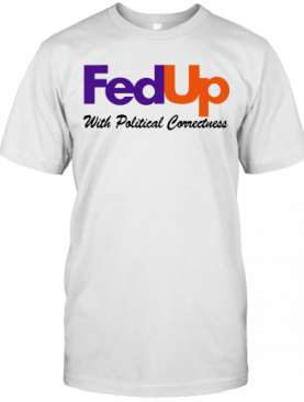 Fedup With Political Correctness T-Shirt