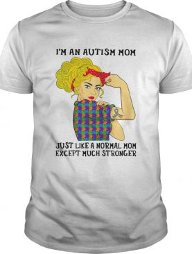 Girl Im An Autism Mom Just Like A Normal Mom Except Much Stronger shirt