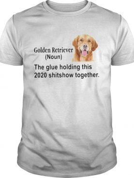 Golden Retriever The Glue Holding This 2020 Shitshow Together shirt