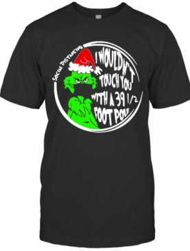 Grinch Social Distancing I Wouldnt Touch You With A 39 12 Foot Pole Christmas T-Shirt