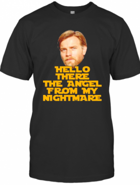 Hello There The Angel From My Nightmare T-Shirt