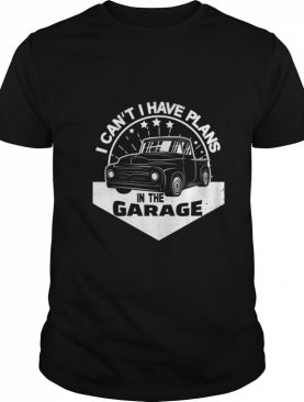 I Cant I Have Plans In The Garage Vintage Classic Car shirt