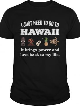 I Just Need To Go To Hawaii It Brings Power And Love Back To My Life shirt