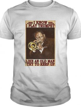 I Know I Play Trumpet Like An Old Man Try To Keep Up shirt