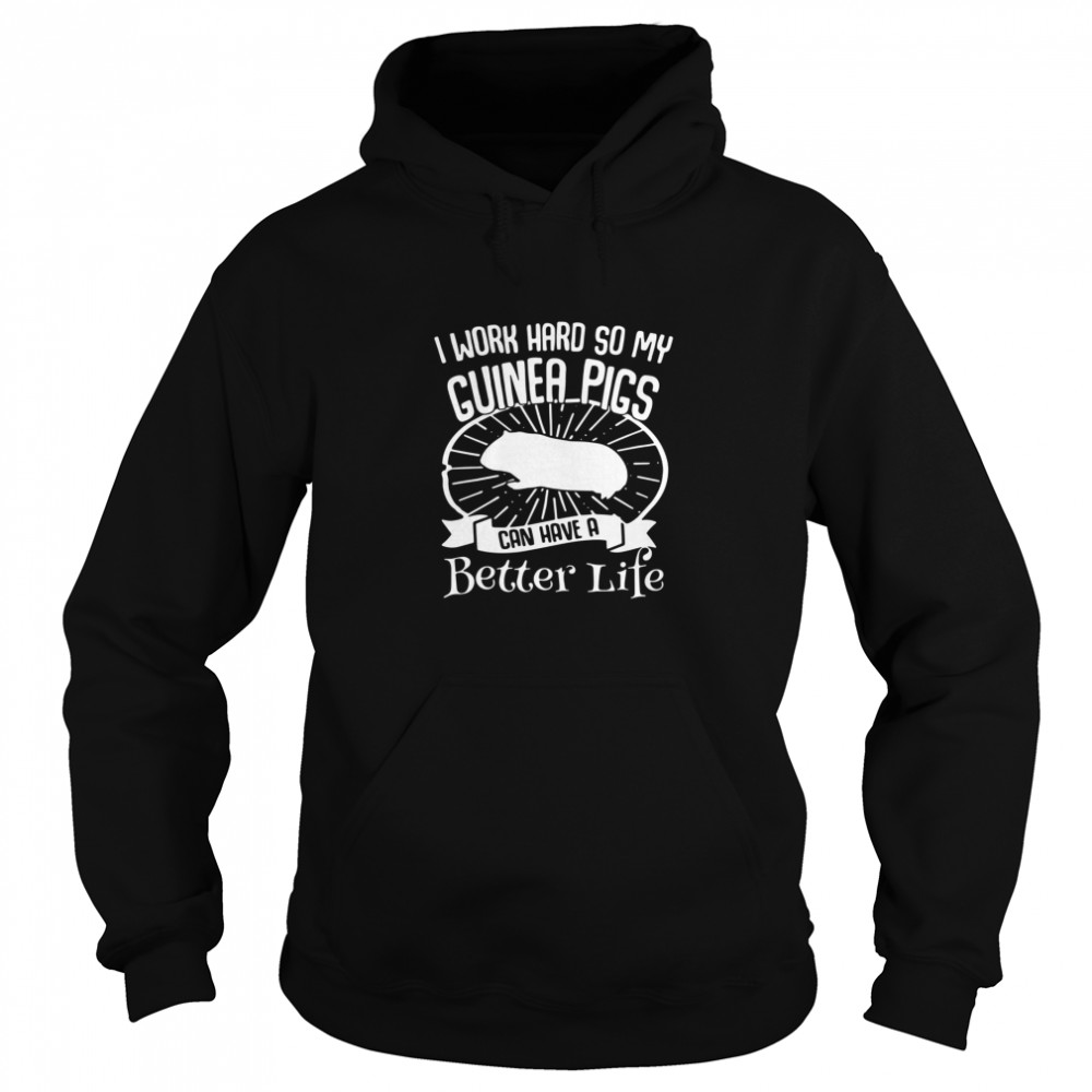 I Work Hard So My Guinea Pigs Can Have A Better Life Unisex Hoodie