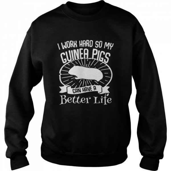 I Work Hard So My Guinea Pigs Can Have A Better Life  Unisex Sweatshirt