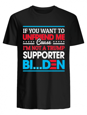 Iif you want to unfriend me cause not trump supporter i support joe biden biden harris 2020 shirt