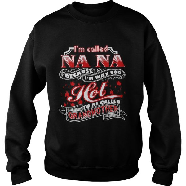 Im Called Nana Because Im Way Too Hot To Be Called Grandmother  Sweatshirt