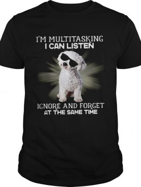 Im Multitasking I Can Listen Ignore And Forget At The Same Time shirt