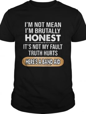 Im Not Mean Im Brutally Honest Its Not My Fault Truth Hurts Heres A Band Aid shirt