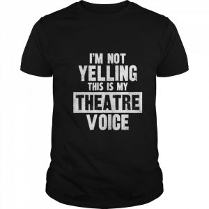 I'm Not Yelling This Is My Theatre Voice  Classic Men's T-shirt