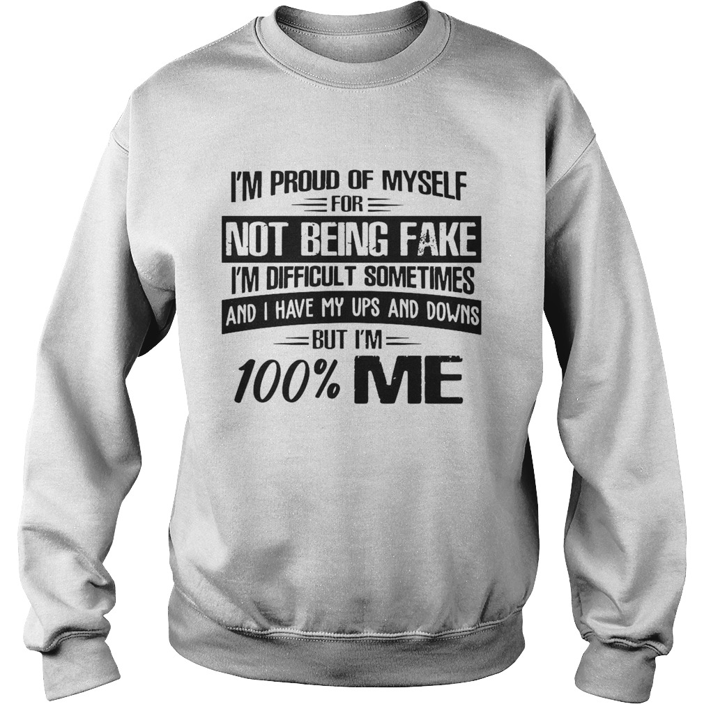Im Proud Of Myself For Not Being Fake Im Difficult Sometimes And I Have My Ups And Downs But Im Sweatshirt