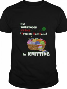 Im Working On My Phd Projects Half Done In Knitting shirt
