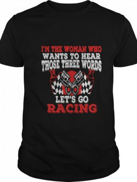 In The Woman Who Wants To Hear Those Three Words Let's Go Racing shirt