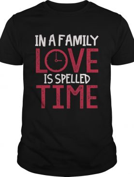 In a family love is spelled time shirt