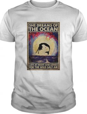 Mermaid She Dreams Of The Ocean Late At Night And Longs For The Wild Salt Air shirt