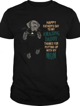 Neapolitan Mastiff Happy Fathers Day To My Amazing Daddy Thanks For Putting Up With My Mom shirt