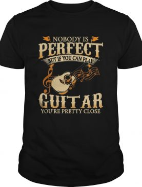 Nobody Os Perfect But If You Can Play Guitar Youre Pretty Close shirt