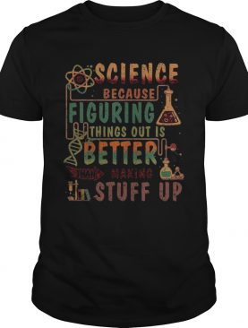 Science Because Figuring Things Out Is Better Than Making Stuff Up shirt