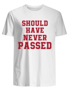 Should have never passed shirt
