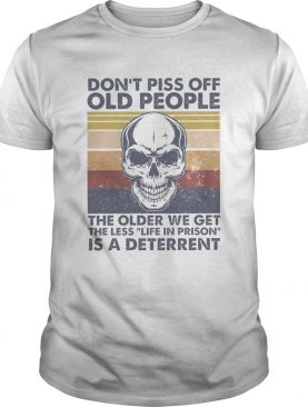 Skull Dont Piss Off Old People The Older We Get The Less Life In Prison Is A Deterrent Vintage shirt