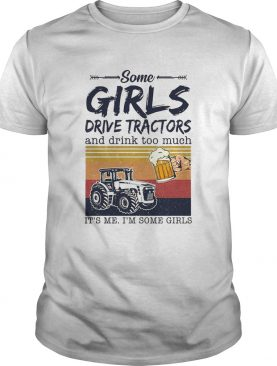 Some Girls Drive Tractors And Drink Too Much Its Me Im Some Girls Vintage shirt