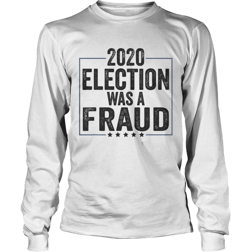 Stop The Fraud 2020 Presidential Election Was Rigged Trump Long Sleeve