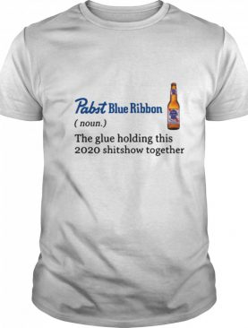 THE GLUE HOLDING THIS 2020 SHITSHOW TOGETHER shirt
