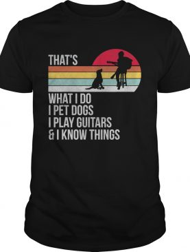 That What I Do I Pet Dogs I Play GuitarsI Know Things Vintage shirt