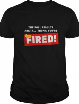 The Poll Results Are In Trump You're Fired Hair Donald Trump shirt